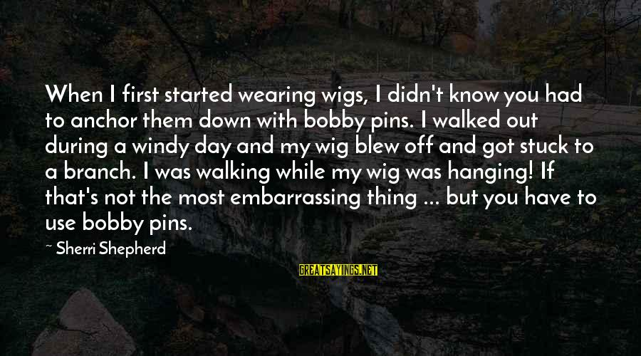 A Day With You Sayings By Sherri Shepherd: When I first started wearing wigs, I didn't know you had to anchor them down