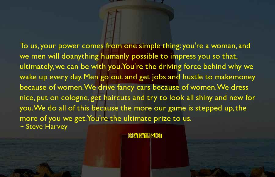 A Day With You Sayings By Steve Harvey: To us, your power comes from one simple thing: you're a woman, and we men