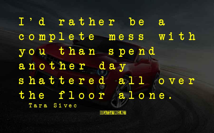 A Day With You Sayings By Tara Sivec: I'd rather be a complete mess with you than spend another day shattered all over