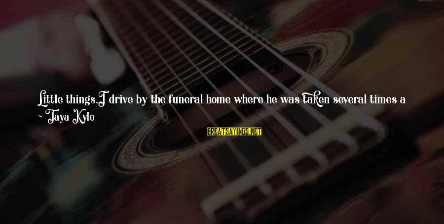 A Day With You Sayings By Taya Kyle: Little things.I drive by the funeral home where he was taken several times a week,