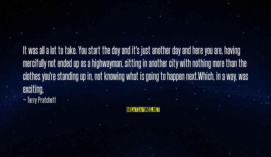 A Day With You Sayings By Terry Pratchett: It was all a lot to take. You start the day and it's just another