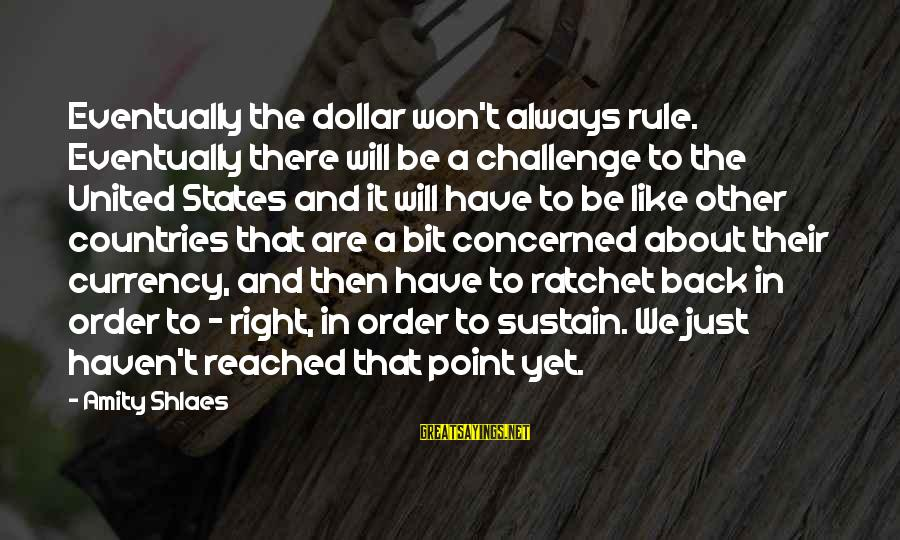A Dollar Sayings By Amity Shlaes: Eventually the dollar won't always rule. Eventually there will be a challenge to the United