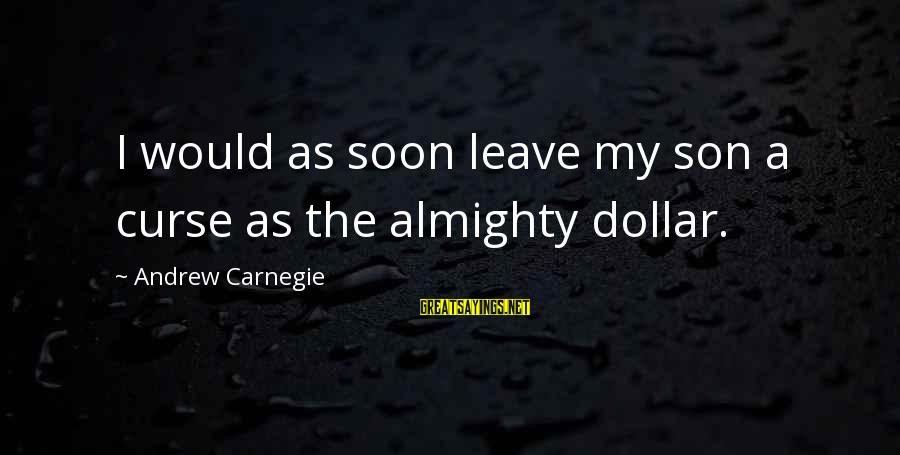A Dollar Sayings By Andrew Carnegie: I would as soon leave my son a curse as the almighty dollar.
