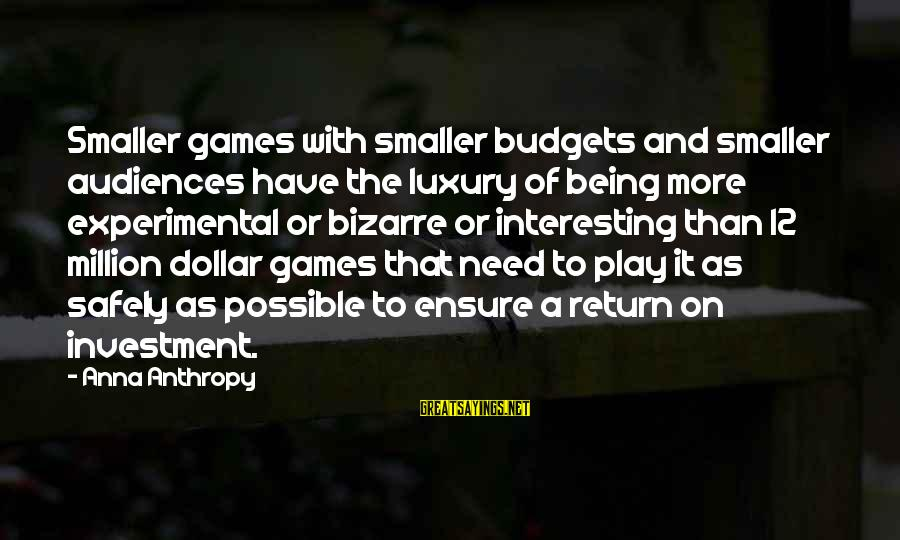 A Dollar Sayings By Anna Anthropy: Smaller games with smaller budgets and smaller audiences have the luxury of being more experimental