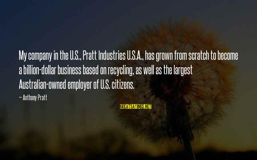 A Dollar Sayings By Anthony Pratt: My company in the U.S., Pratt Industries U.S.A., has grown from scratch to become a