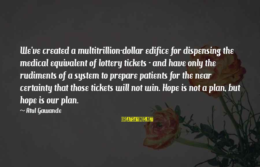 A Dollar Sayings By Atul Gawande: We've created a multitrillion-dollar edifice for dispensing the medical equivalent of lottery tickets - and