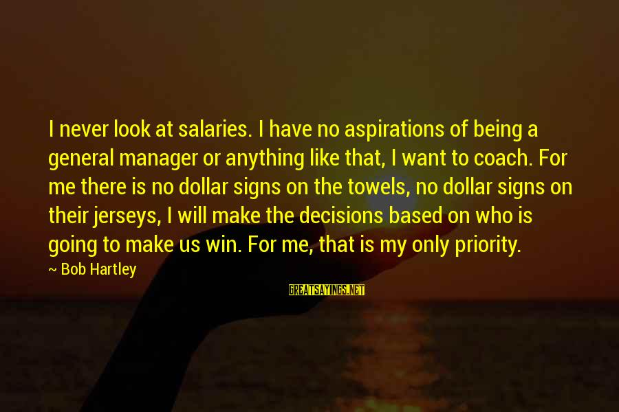 A Dollar Sayings By Bob Hartley: I never look at salaries. I have no aspirations of being a general manager or