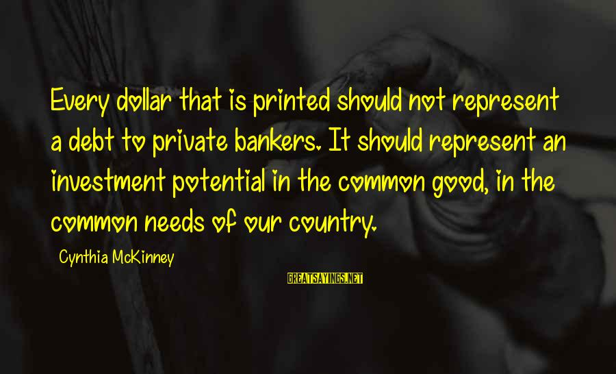 A Dollar Sayings By Cynthia McKinney: Every dollar that is printed should not represent a debt to private bankers. It should