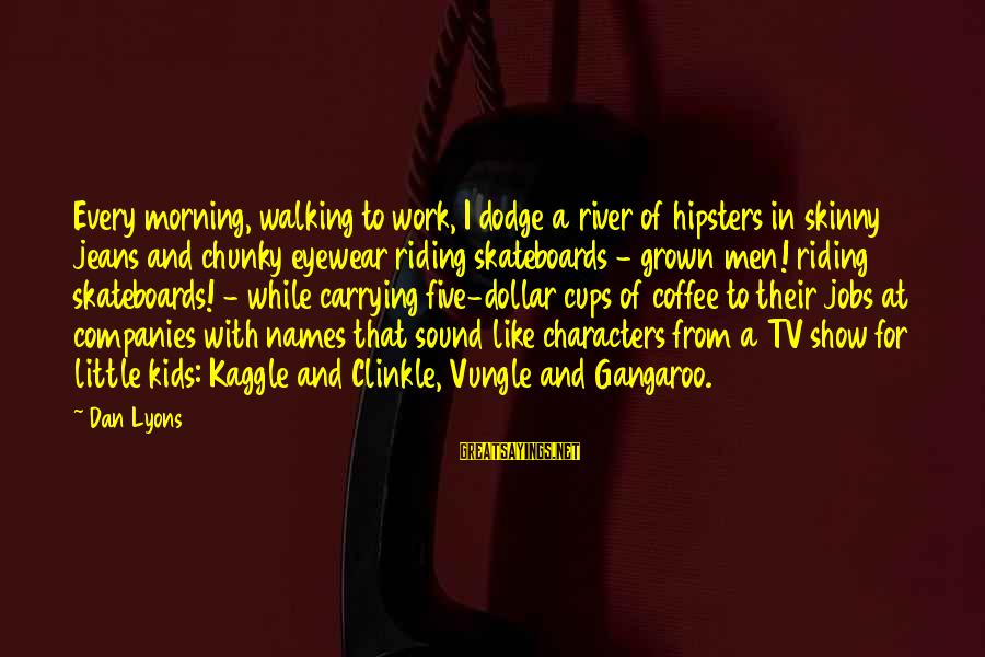 A Dollar Sayings By Dan Lyons: Every morning, walking to work, I dodge a river of hipsters in skinny jeans and