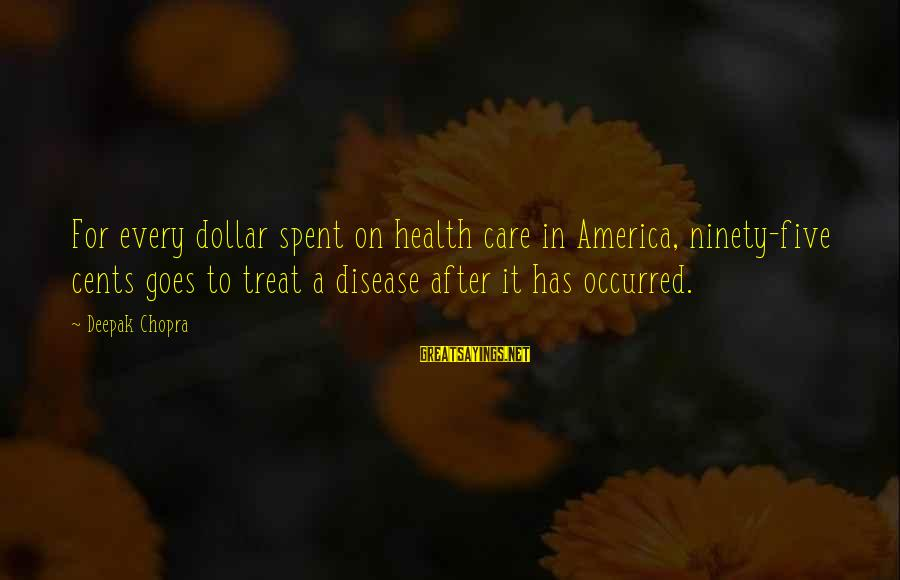 A Dollar Sayings By Deepak Chopra: For every dollar spent on health care in America, ninety-five cents goes to treat a
