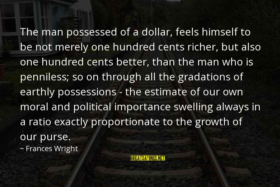 A Dollar Sayings By Frances Wright: The man possessed of a dollar, feels himself to be not merely one hundred cents