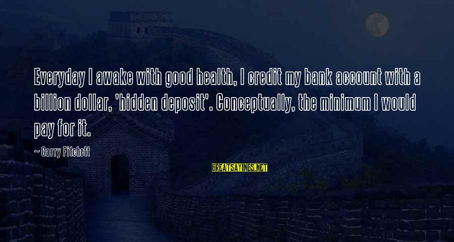 A Dollar Sayings By Garry Fitchett: Everyday I awake with good health, I credit my bank account with a billion dollar,
