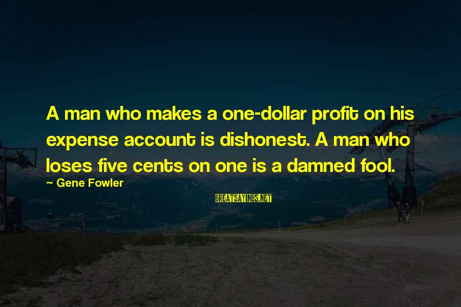 A Dollar Sayings By Gene Fowler: A man who makes a one-dollar profit on his expense account is dishonest. A man