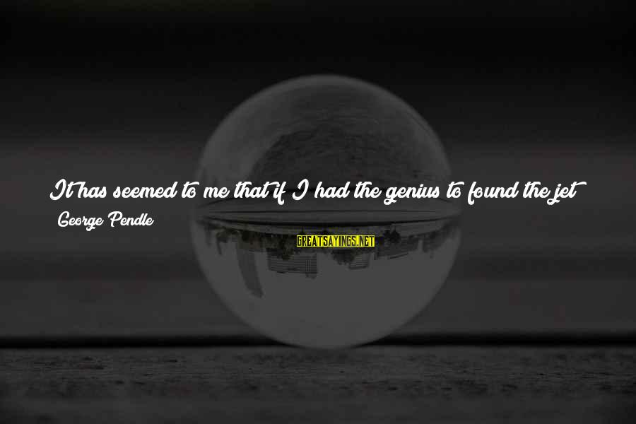 A Dollar Sayings By George Pendle: It has seemed to me that if I had the genius to found the jet
