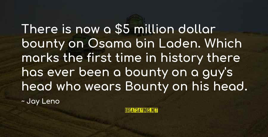 A Dollar Sayings By Jay Leno: There is now a $5 million dollar bounty on Osama bin Laden. Which marks the