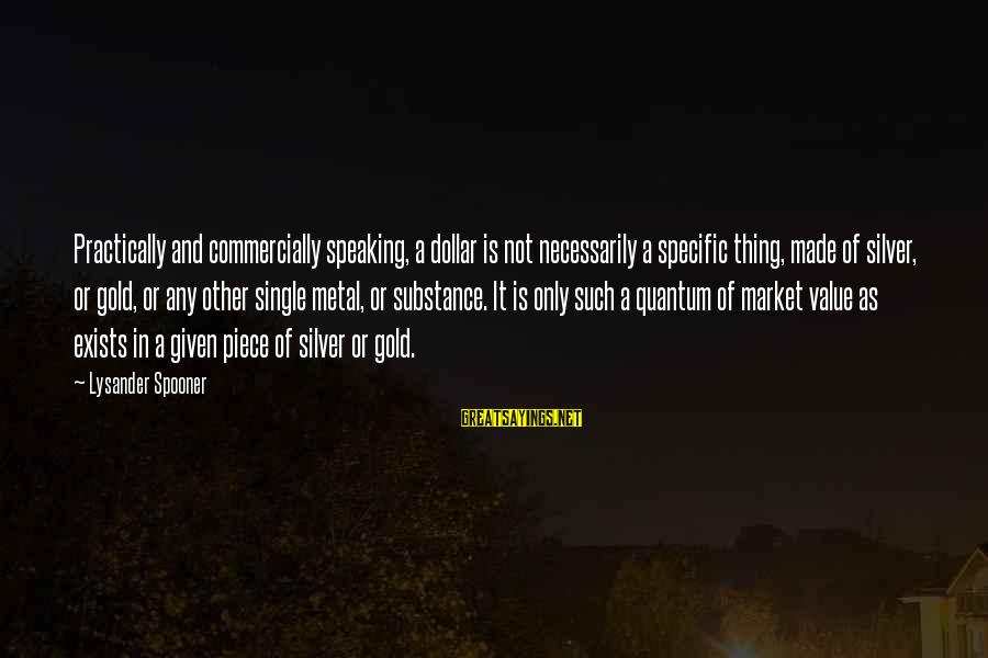 A Dollar Sayings By Lysander Spooner: Practically and commercially speaking, a dollar is not necessarily a specific thing, made of silver,