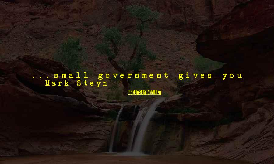 A Dollar Sayings By Mark Steyn: ...small government gives you big freedoms--and Big Government leaves you with very little freedom. The