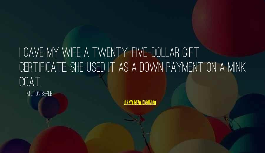A Dollar Sayings By Milton Berle: I gave my wife a twenty-five-dollar gift certificate. She used it as a down payment