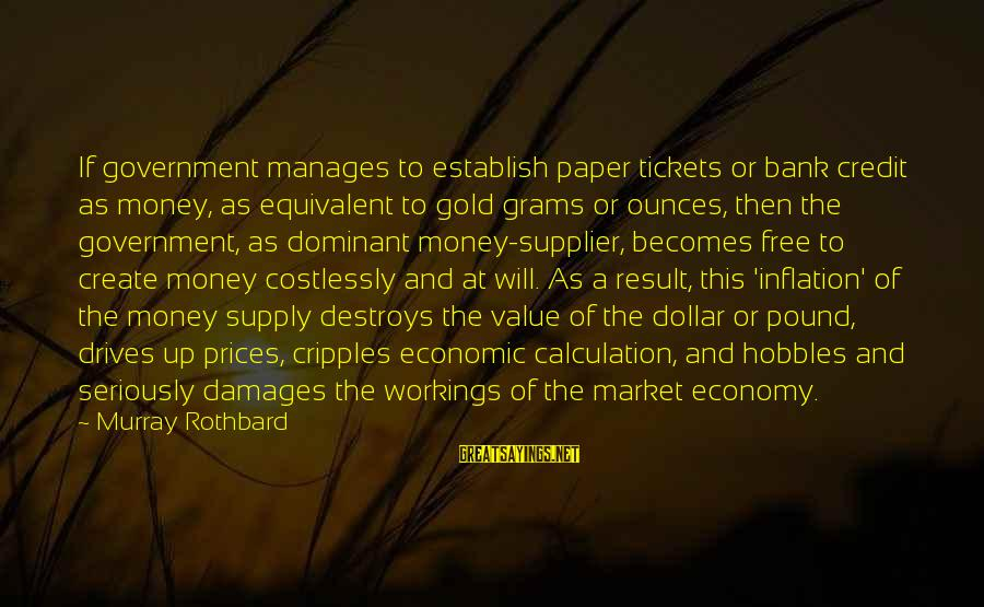 A Dollar Sayings By Murray Rothbard: If government manages to establish paper tickets or bank credit as money, as equivalent to