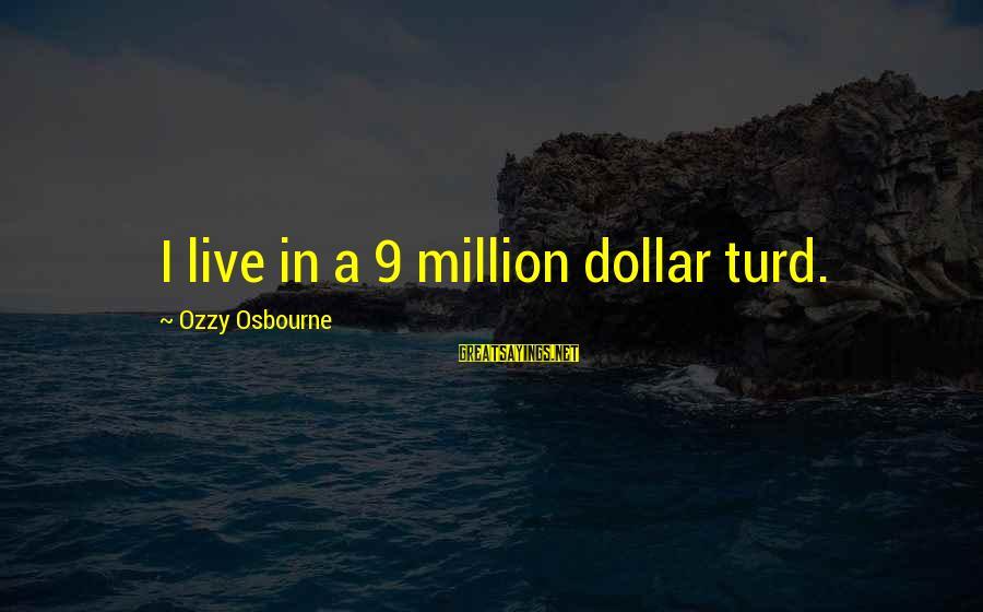 A Dollar Sayings By Ozzy Osbourne: I live in a 9 million dollar turd.