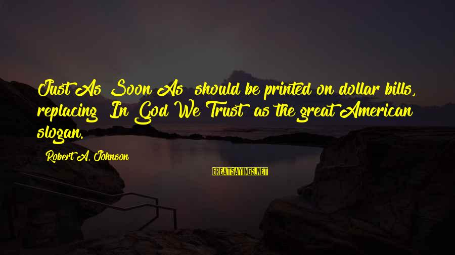 """A Dollar Sayings By Robert A. Johnson: Just As Soon As"""" should be printed on dollar bills, replacing """"In God We Trust"""""""
