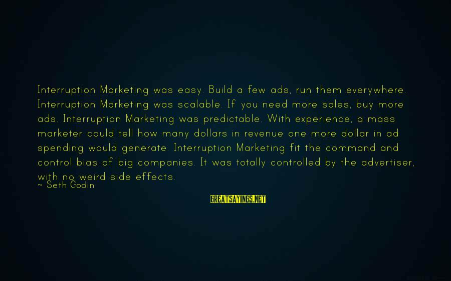 A Dollar Sayings By Seth Godin: Interruption Marketing was easy. Build a few ads, run them everywhere. Interruption Marketing was scalable.