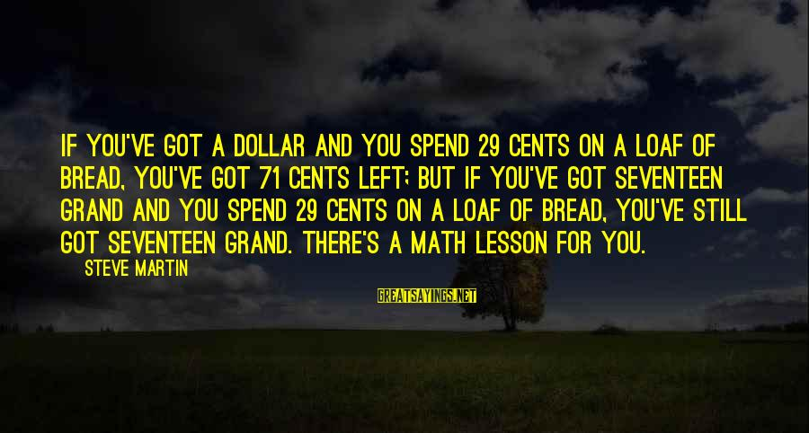A Dollar Sayings By Steve Martin: If you've got a dollar and you spend 29 cents on a loaf of bread,