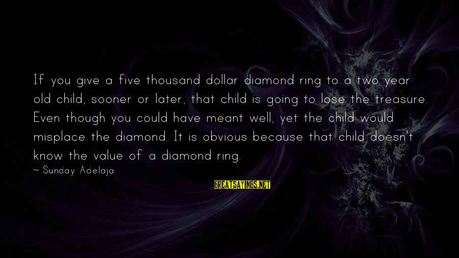 A Dollar Sayings By Sunday Adelaja: If you give a five thousand dollar diamond ring to a two year old child,