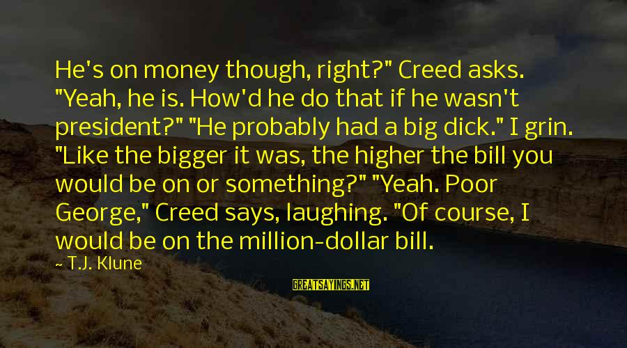 """A Dollar Sayings By T.J. Klune: He's on money though, right?"""" Creed asks. """"Yeah, he is. How'd he do that if"""