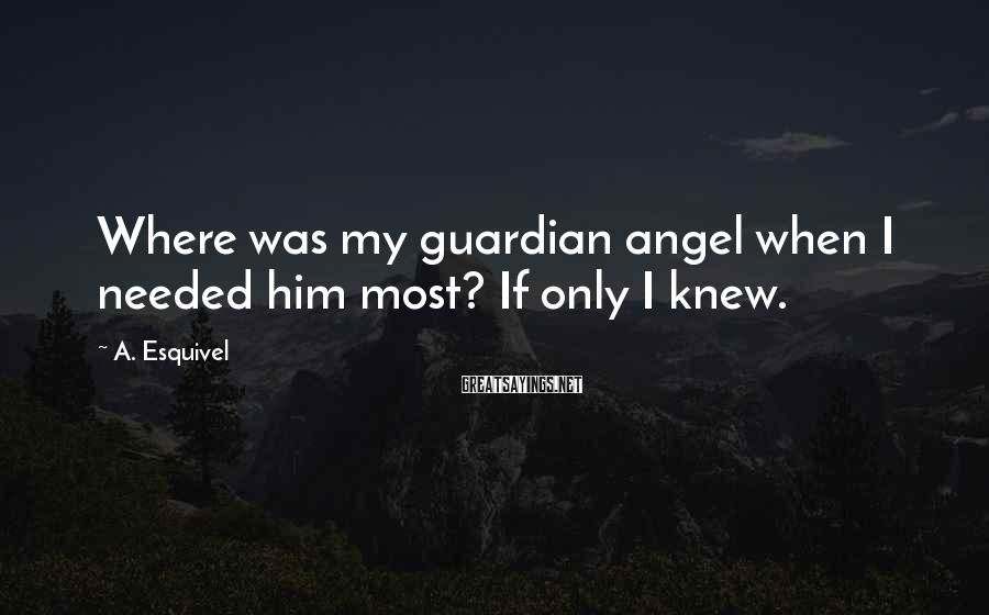 A. Esquivel Sayings: Where was my guardian angel when I needed him most? If only I knew.
