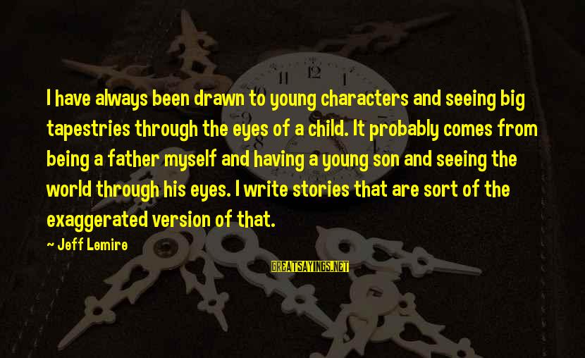 A Father And Son Sayings By Jeff Lemire: I have always been drawn to young characters and seeing big tapestries through the eyes