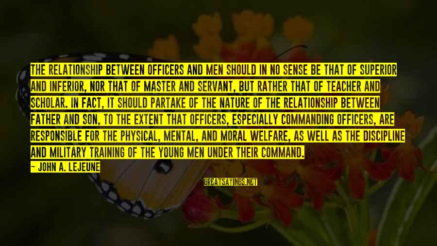 A Father And Son Sayings By John A. Lejeune: The relationship between officers and men should in no sense be that of superior and
