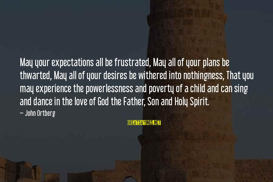 A Father And Son Sayings By John Ortberg: May your expectations all be frustrated, May all of your plans be thwarted, May all