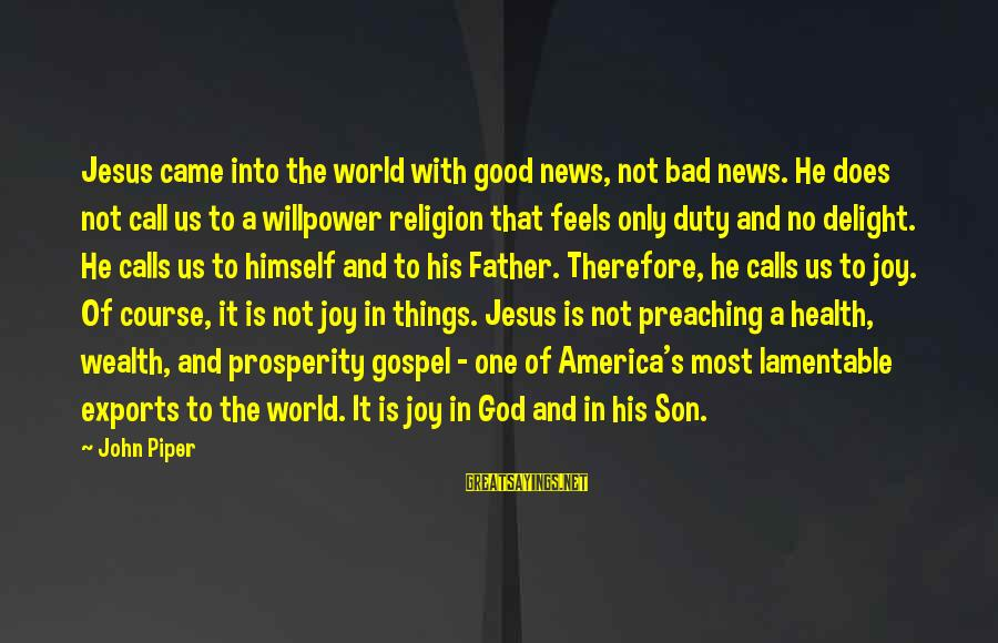 A Father And Son Sayings By John Piper: Jesus came into the world with good news, not bad news. He does not call