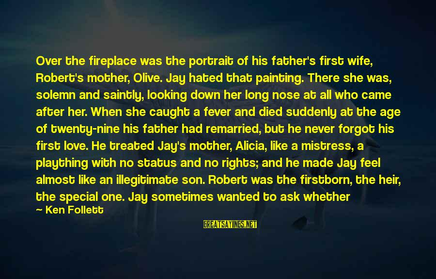 A Father And Son Sayings By Ken Follett: Over the fireplace was the portrait of his father's first wife, Robert's mother, Olive. Jay