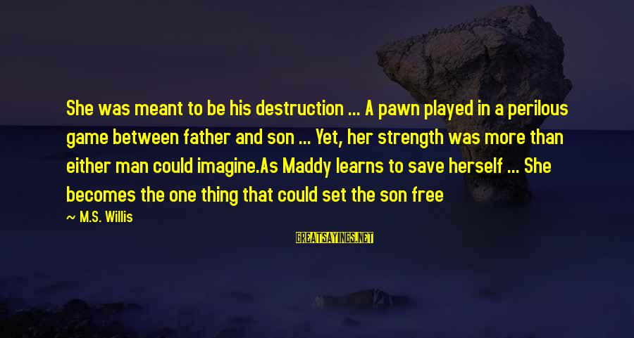 A Father And Son Sayings By M.S. Willis: She was meant to be his destruction ... A pawn played in a perilous game