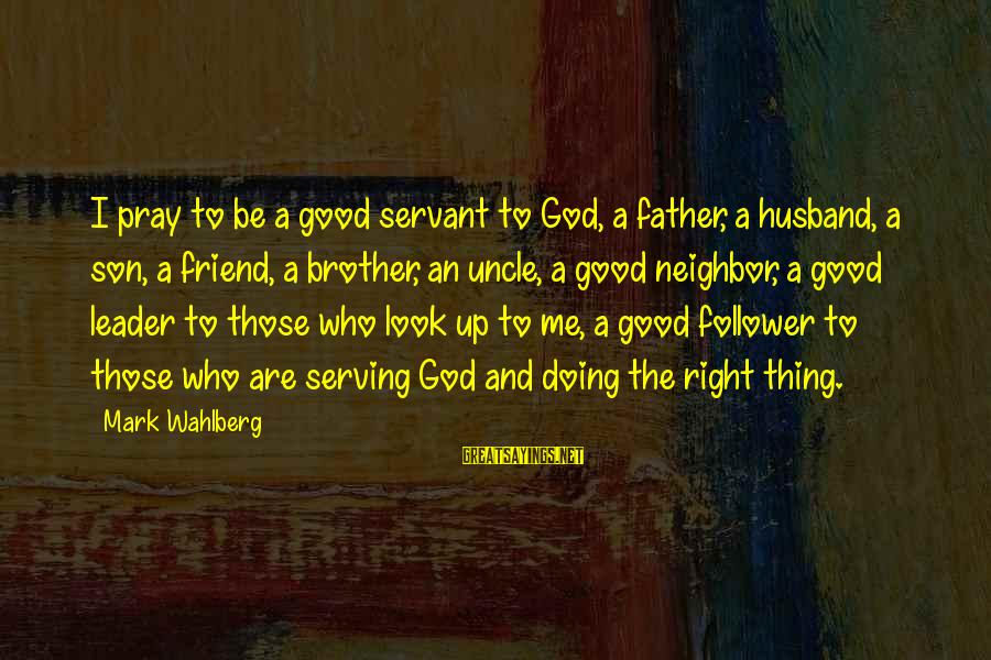 A Father And Son Sayings By Mark Wahlberg: I pray to be a good servant to God, a father, a husband, a son,