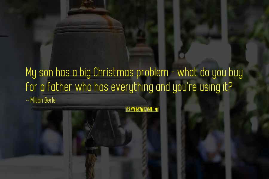 A Father And Son Sayings By Milton Berle: My son has a big Christmas problem - what do you buy for a father