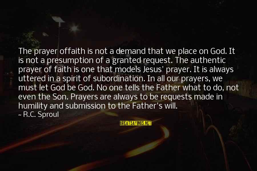 A Father And Son Sayings By R.C. Sproul: The prayer offaith is not a demand that we place on God. It is not