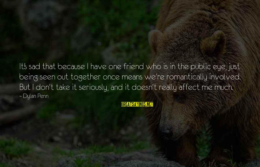 A Friend Who Is Sad Sayings By Dylan Penn: It's sad that because I have one friend who is in the public eye, just