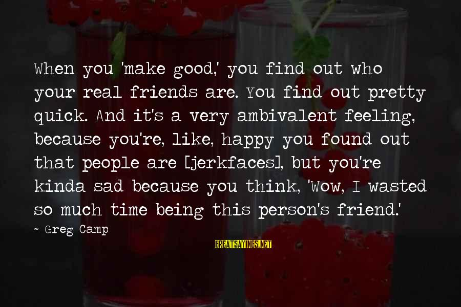 A Friend Who Is Sad Sayings By Greg Camp: When you 'make good,' you find out who your real friends are. You find out