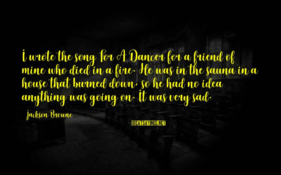 A Friend Who Is Sad Sayings By Jackson Browne: I wrote the song For A Dancer for a friend of mine who died in