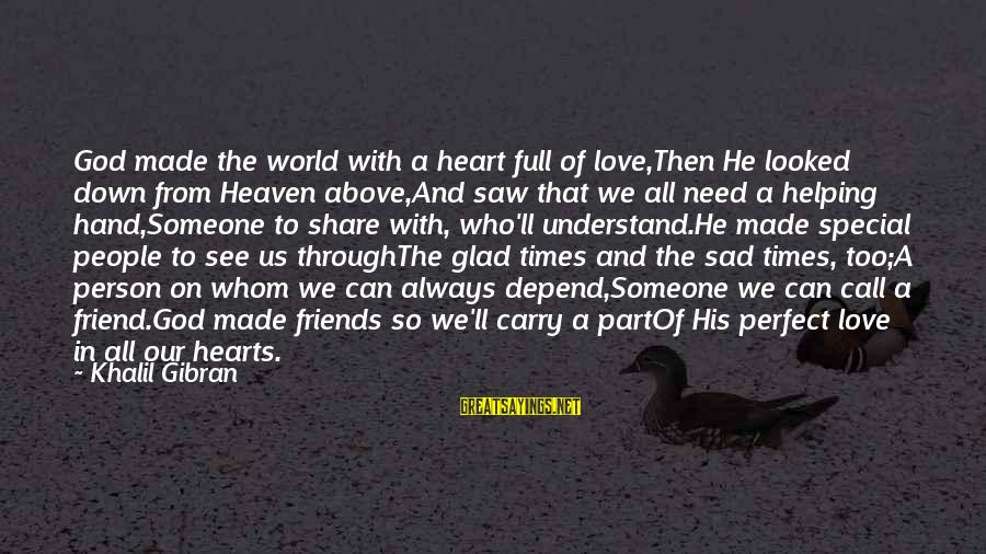 A Friend Who Is Sad Sayings By Khalil Gibran: God made the world with a heart full of love,Then He looked down from Heaven