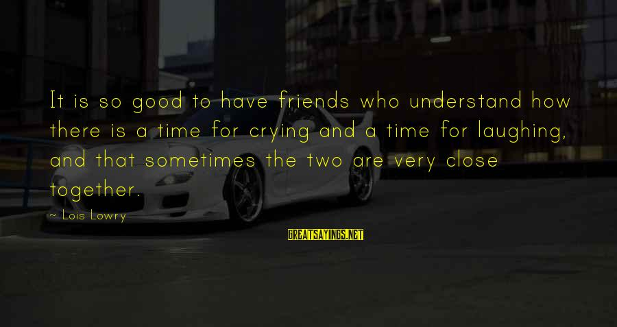 A Friend Who Is Sad Sayings By Lois Lowry: It is so good to have friends who understand how there is a time for