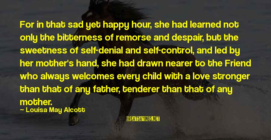 A Friend Who Is Sad Sayings By Louisa May Alcott: For in that sad yet happy hour, she had learned not only the bitterness of