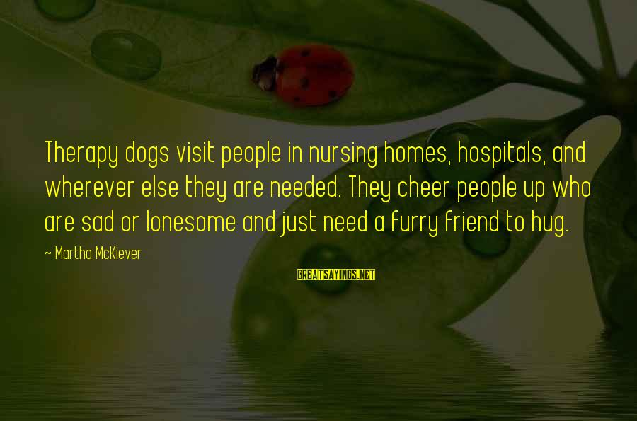 A Friend Who Is Sad Sayings By Martha McKiever: Therapy dogs visit people in nursing homes, hospitals, and wherever else they are needed. They