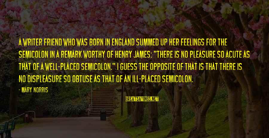 A Friend Who Is Sad Sayings By Mary Norris: A writer friend who was born in England summed up her feelings for the semicolon