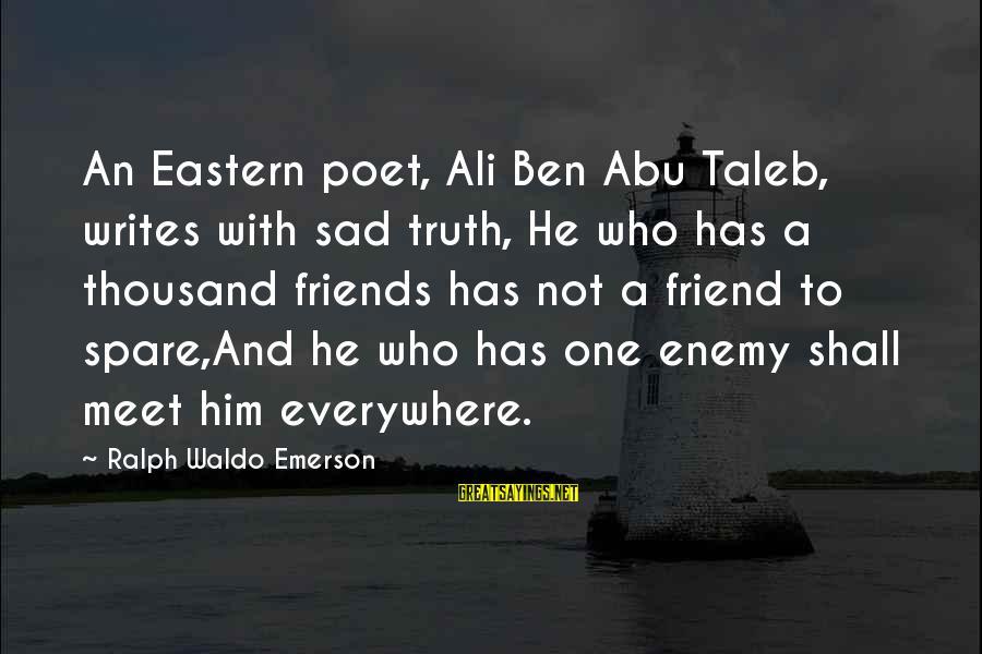 A Friend Who Is Sad Sayings By Ralph Waldo Emerson: An Eastern poet, Ali Ben Abu Taleb, writes with sad truth, He who has a