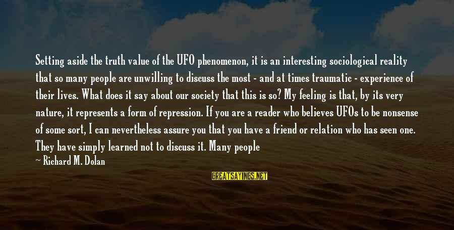 A Friend Who Is Sad Sayings By Richard M. Dolan: Setting aside the truth value of the UFO phenomenon, it is an interesting sociological reality