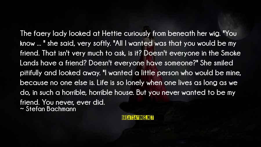 """A Friend Who Is Sad Sayings By Stefan Bachmann: The faery lady looked at Hettie curiously from beneath her wig. """"You know ... """""""